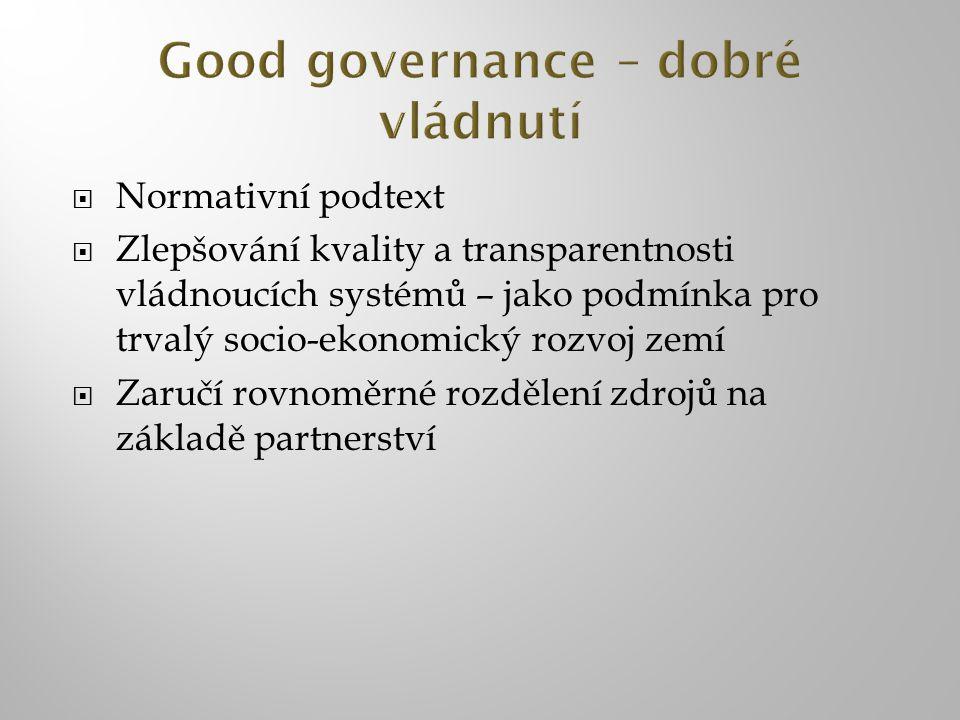  Normativní podtext  Zlepšování kvality a transparentnosti vládnoucích systémů – jako podmínka pro trvalý socio-ekonomický rozvoj zemí  Zaručí rovnoměrné rozdělení zdrojů na základě partnerství