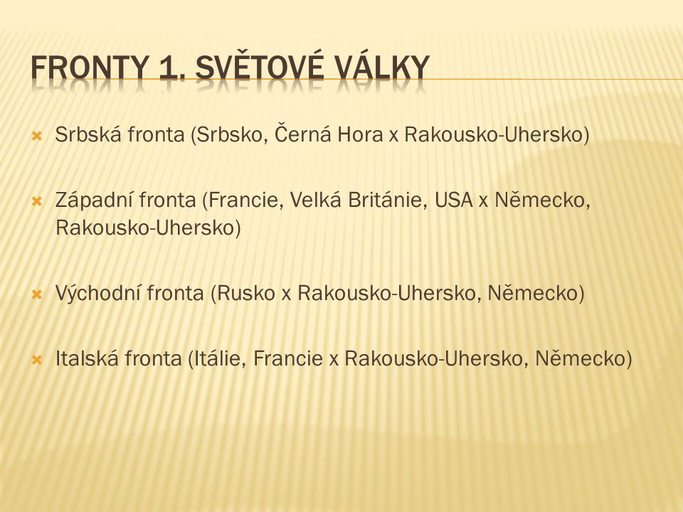  Srbská fronta (Srbsko, Černá Hora x Rakousko-Uhersko)  Západní fronta (Francie, Velká Británie, USA x Německo, Rakousko-Uhersko)  Východní fronta (Rusko x Rakousko-Uhersko, Německo)  Italská fronta (Itálie, Francie x Rakousko-Uhersko, Německo)