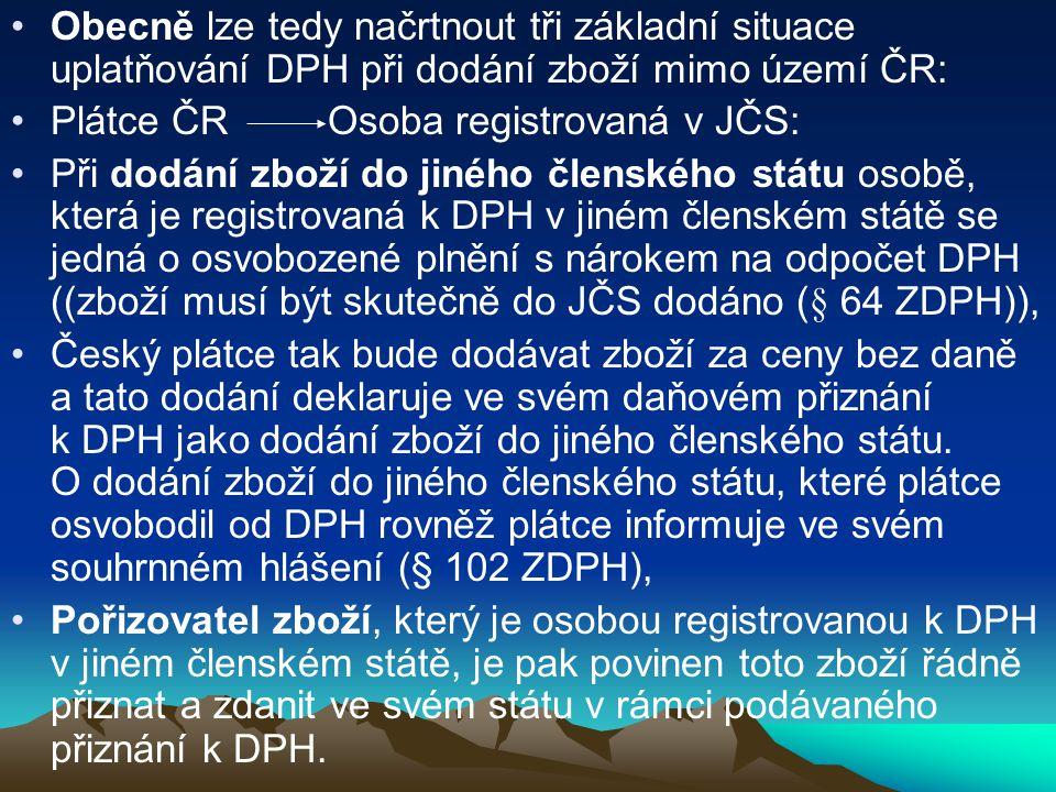 Obecně lze tedy načrtnout tři základní situace uplatňování DPH při dodání zboží mimo území ČR: Plátce ČR Osoba registrovaná v JČS: Při dodání zboží do jiného členského státu osobě, která je registrovaná k DPH v jiném členském státě se jedná o osvobozené plnění s nárokem na odpočet DPH ((zboží musí být skutečně do JČS dodáno (§ 64 ZDPH)), Český plátce tak bude dodávat zboží za ceny bez daně a tato dodání deklaruje ve svém daňovém přiznání k DPH jako dodání zboží do jiného členského státu.