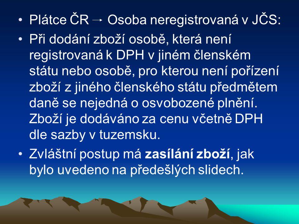 Plátce ČR Osoba neregistrovaná v JČS: Při dodání zboží osobě, která není registrovaná k DPH v jiném členském státu nebo osobě, pro kterou není pořízení zboží z jiného členského státu předmětem daně se nejedná o osvobozené plnění.