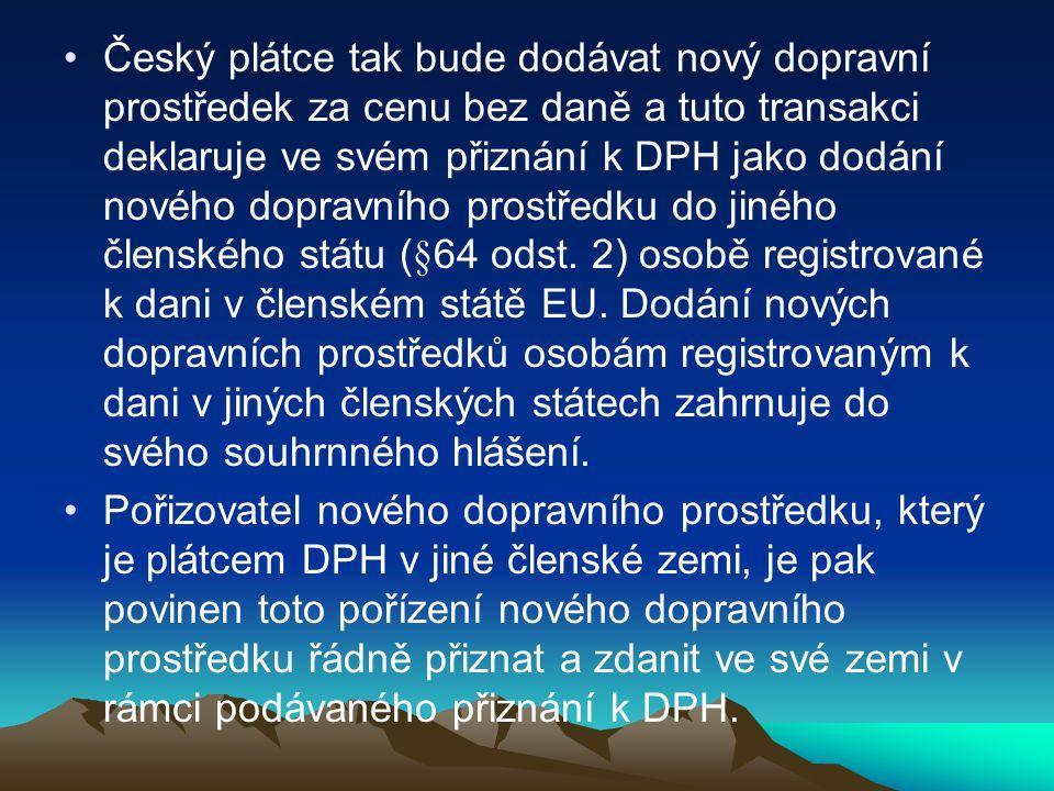 Český plátce tak bude dodávat nový dopravní prostředek za cenu bez daně a tuto transakci deklaruje ve svém přiznání k DPH jako dodání nového dopravního prostředku do jiného členského státu (§64 odst.