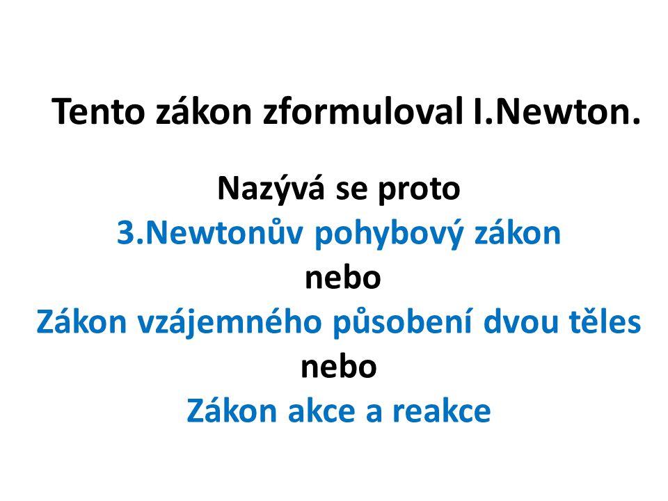Tento zákon zformuloval I.Newton. Nazývá se proto 3.Newtonův pohybový zákon nebo Zákon vzájemného působení dvou těles nebo Zákon akce a reakce