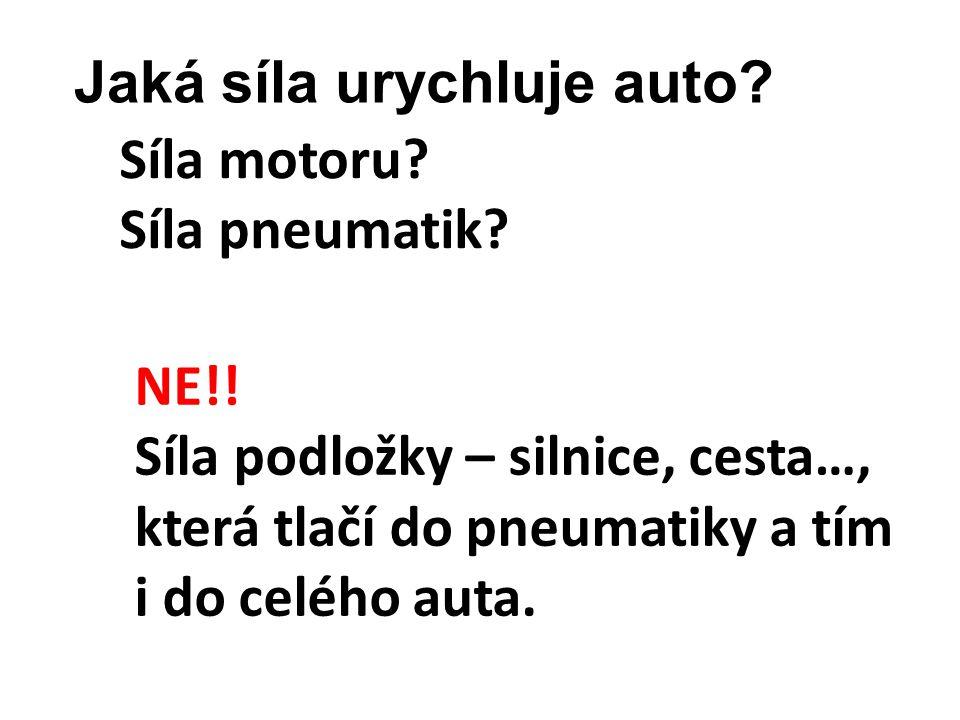 Síla motoru? Síla pneumatik? Jaká síla urychluje auto? NE!! Síla podložky – silnice, cesta…, která tlačí do pneumatiky a tím i do celého auta.