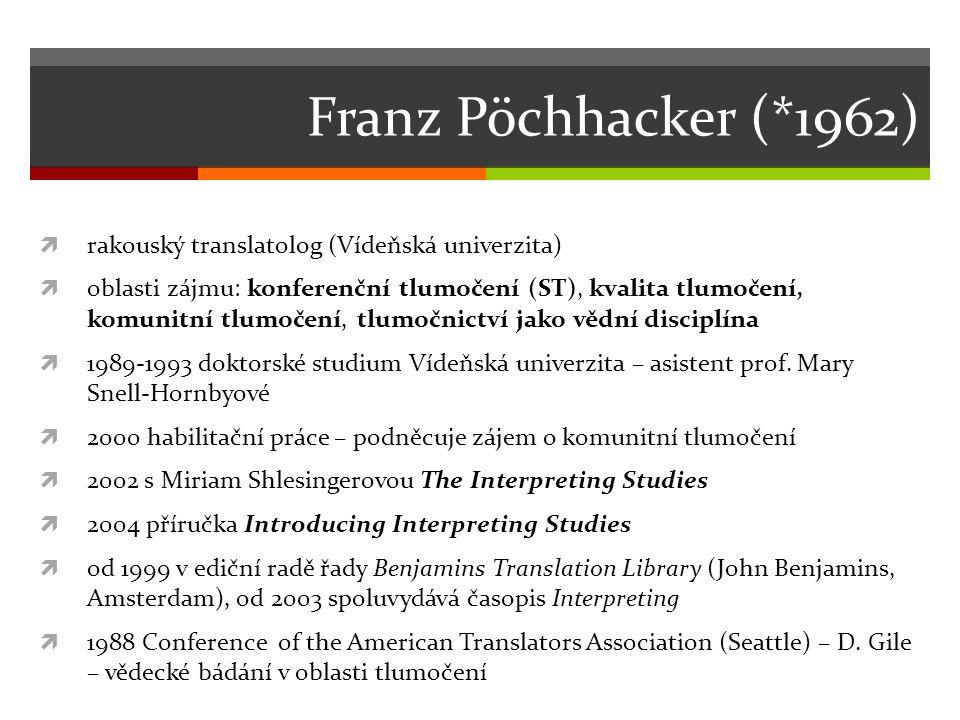Franz Pöchhacker (*1962)  rakouský translatolog (Vídeňská univerzita)  oblasti zájmu: konferenční tlumočení (ST), kvalita tlumočení, komunitní tlumočení, tlumočnictví jako vědní disciplína  1989-1993 doktorské studium Vídeňská univerzita – asistent prof.