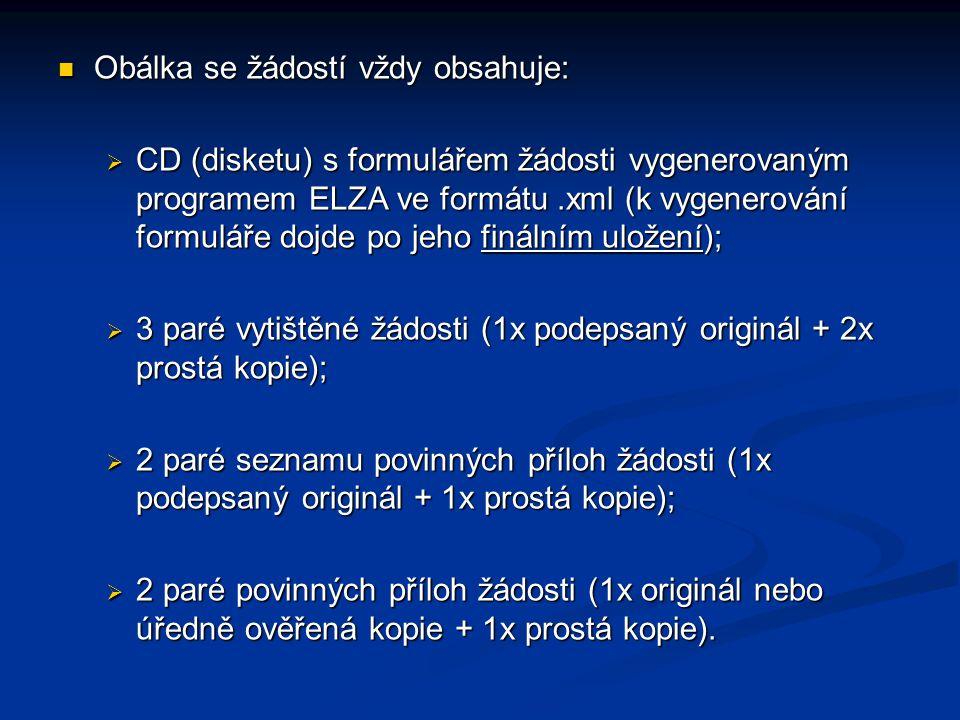 Obálka se žádostí vždy obsahuje: Obálka se žádostí vždy obsahuje:  CD (disketu) s formulářem žádosti vygenerovaným programem ELZA ve formátu.xml (k vygenerování formuláře dojde po jeho finálním uložení);  3 paré vytištěné žádosti (1x podepsaný originál + 2x prostá kopie);  2 paré seznamu povinných příloh žádosti (1x podepsaný originál + 1x prostá kopie);  2 paré povinných příloh žádosti (1x originál nebo úředně ověřená kopie + 1x prostá kopie).