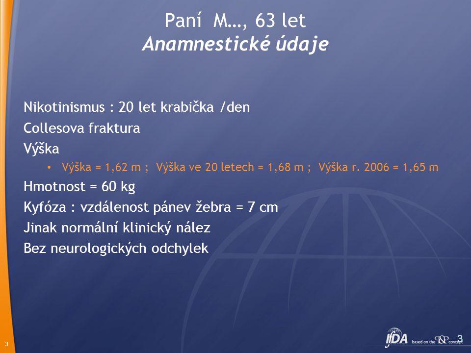 3 3 Paní M…, 63 let Anamnestické údaje Nikotinismus : 20 let krabička /den Collesova fraktura Výška Výška = 1,62 m ; Výška ve 20 letech = 1,68 m ; Výška r.