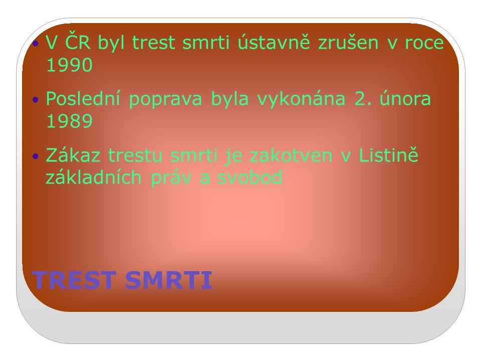 TREST SMRTI V ČR byl trest smrti ústavně zrušen v roce 1990 Poslední poprava byla vykonána 2. února 1989 Zákaz trestu smrti je zakotven v Listině zákl