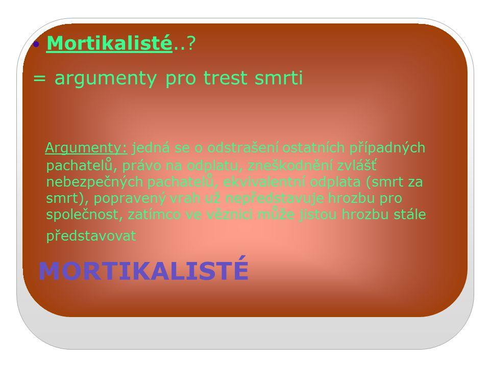 MORTIKALISTÉ Mortikalisté..? = argumenty pro trest smrti Argumenty: jedná se o odstrašení ostatních případných pachatelů, právo na odplatu, zneškodněn
