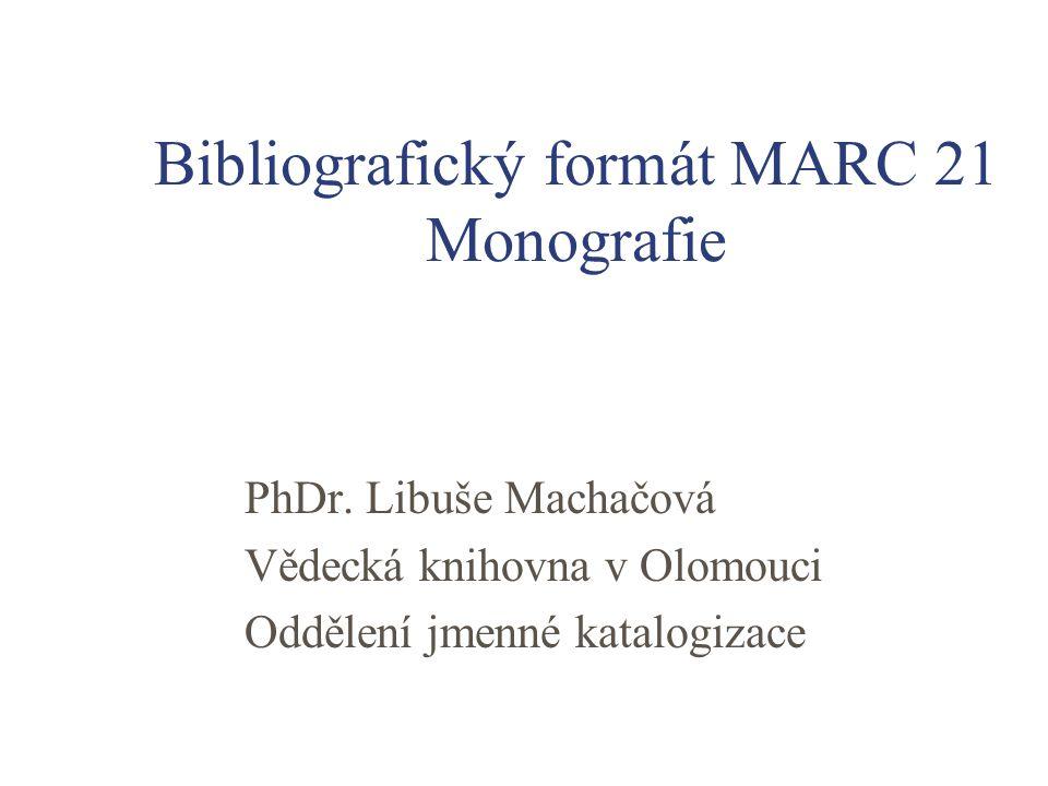 Bibliografický formát MARC 21 Monografie PhDr. Libuše Machačová Vědecká knihovna v Olomouci Oddělení jmenné katalogizace