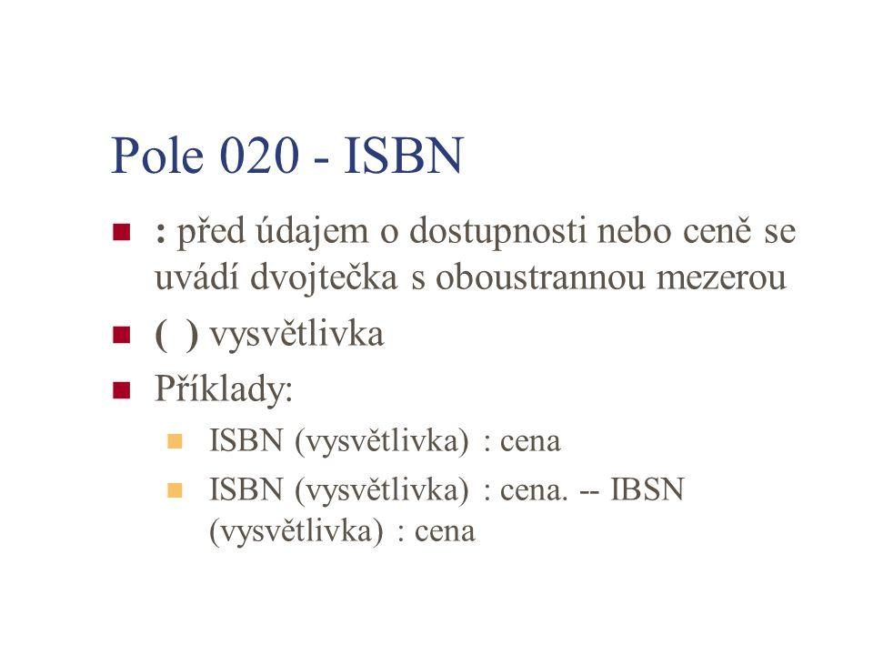 Pole 020 - ISBN : před údajem o dostupnosti nebo ceně se uvádí dvojtečka s oboustrannou mezerou ( ) vysvětlivka Příklady: ISBN (vysvětlivka) : cena IS