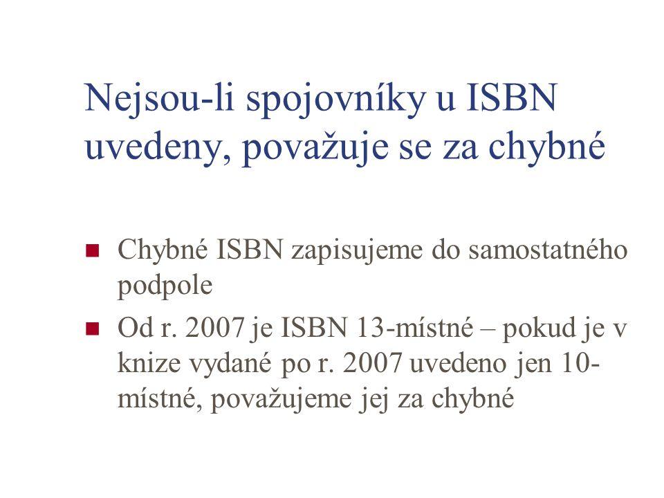 Nejsou-li spojovníky u ISBN uvedeny, považuje se za chybné Chybné ISBN zapisujeme do samostatného podpole Od r. 2007 je ISBN 13-místné – pokud je v kn