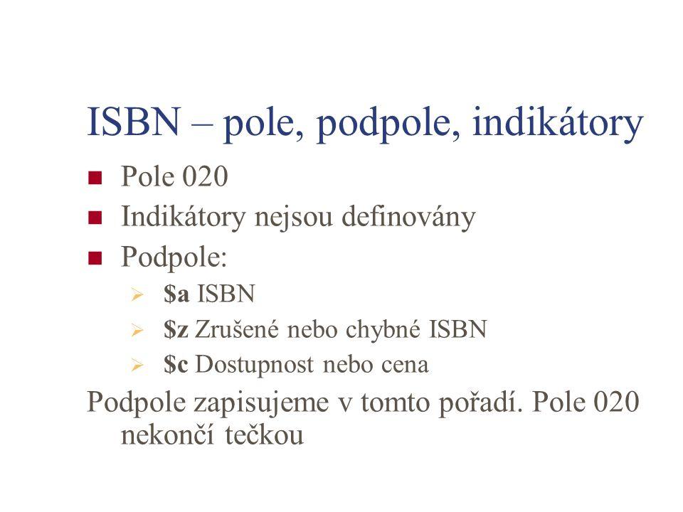 ISBN – pole, podpole, indikátory Pole 020 Indikátory nejsou definovány Podpole:  $a ISBN  $z Zrušené nebo chybné ISBN  $c Dostupnost nebo cena Podp