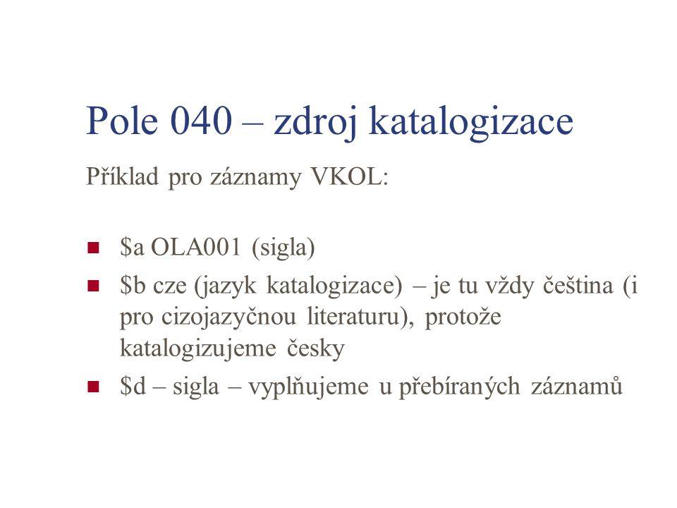 Pole 040 – zdroj katalogizace Příklad pro záznamy VKOL: $a OLA001 (sigla) $b cze (jazyk katalogizace) – je tu vždy čeština (i pro cizojazyčnou literat