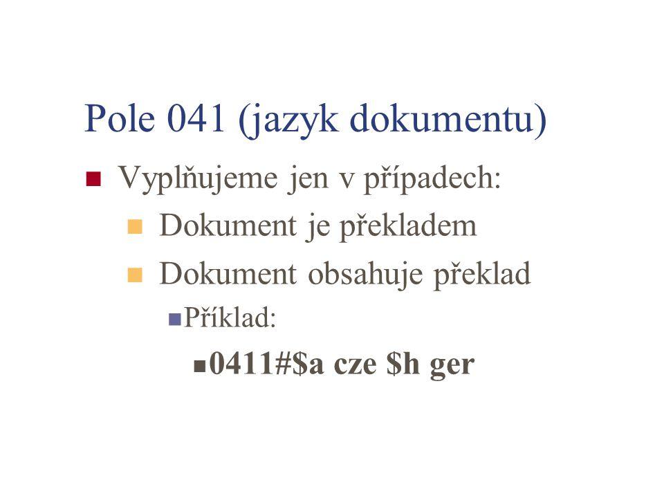 Pole 041 (jazyk dokumentu) Vyplňujeme jen v případech: Dokument je překladem Dokument obsahuje překlad Příklad: 0411#$a cze $h ger