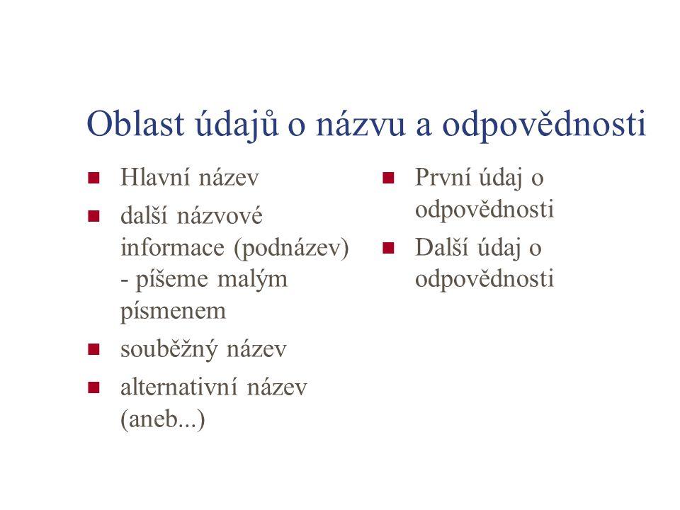 Oblast údajů o názvu a odpovědnosti Hlavní název další názvové informace (podnázev) - píšeme malým písmenem souběžný název alternativní název (aneb...