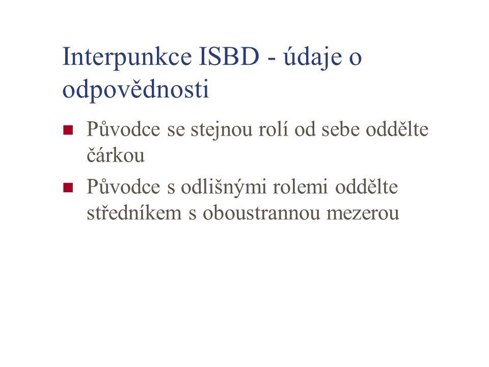 Interpunkce ISBD - údaje o odpovědnosti Původce se stejnou rolí od sebe oddělte čárkou Původce s odlišnými rolemi oddělte středníkem s oboustrannou me