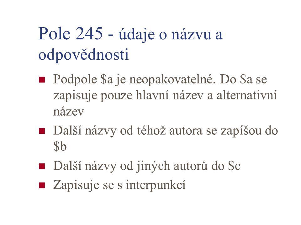 Pole 245 - údaje o názvu a odpovědnosti Podpole $a je neopakovatelné. Do $a se zapisuje pouze hlavní název a alternativní název Další názvy od téhož a
