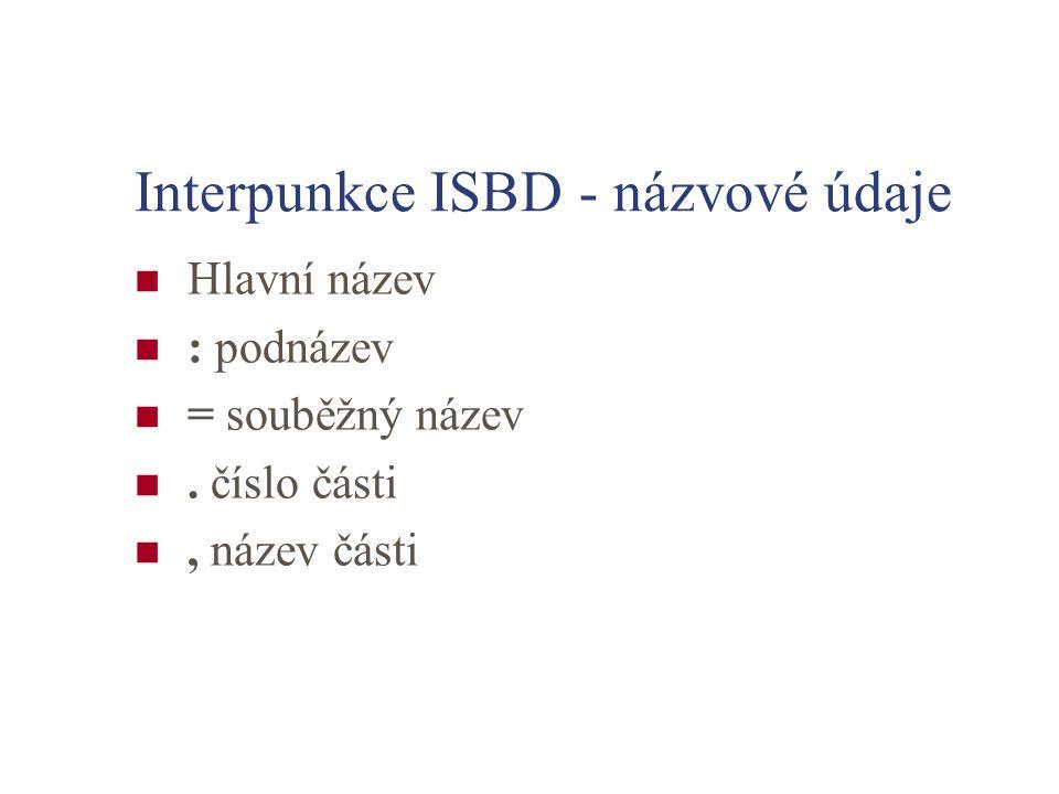 Interpunkce ISBD - názvové údaje Hlavní název : podnázev = souběžný název. číslo části, název části