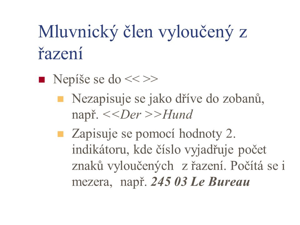 Mluvnický člen vyloučený z řazení Nepíše se do > Nezapisuje se jako dříve do zobanů, např. >Hund Zapisuje se pomocí hodnoty 2. indikátoru, kde číslo v