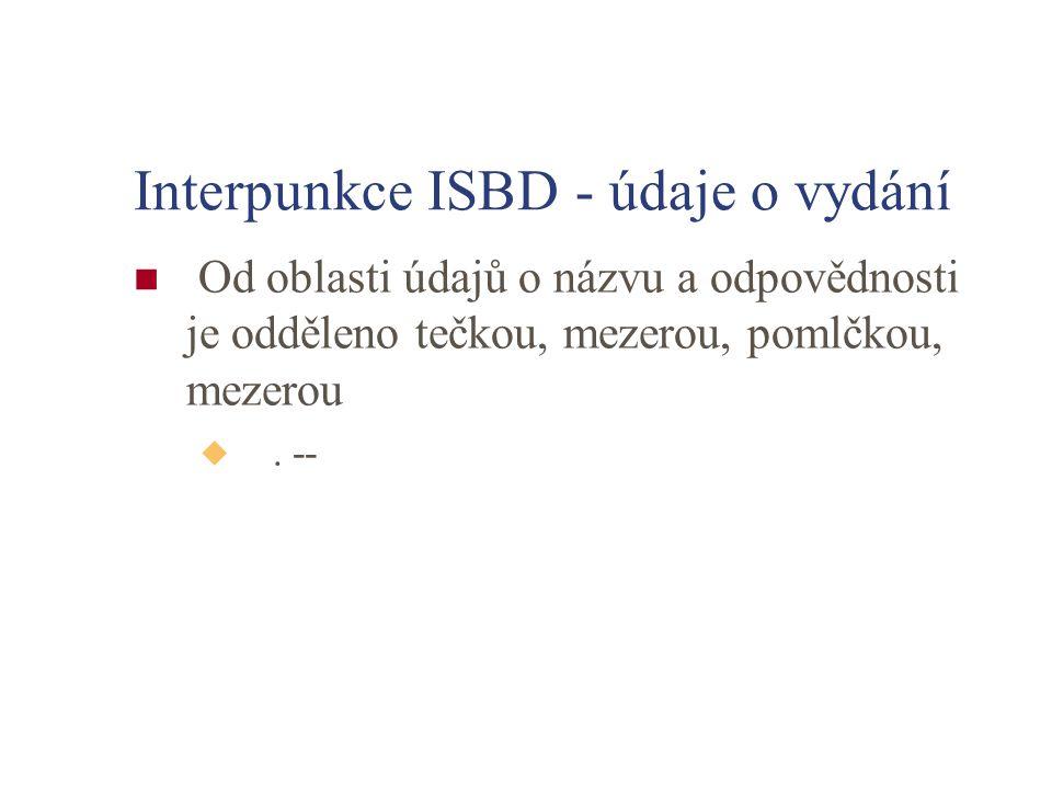 Interpunkce ISBD - údaje o vydání Od oblasti údajů o názvu a odpovědnosti je odděleno tečkou, mezerou, pomlčkou, mezerou u. --