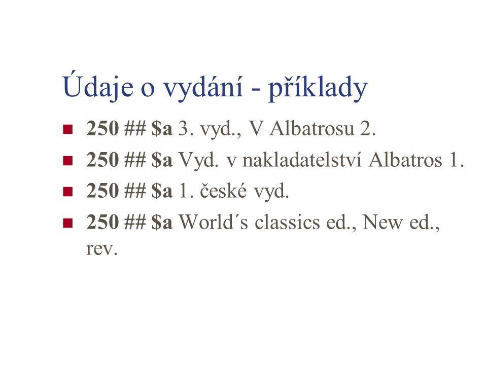 Údaje o vydání - příklady 250 ## $a 3. vyd., V Albatrosu 2. 250 ## $a Vyd. v nakladatelství Albatros 1. 250 ## $a 1. české vyd. 250 ## $a World´s clas