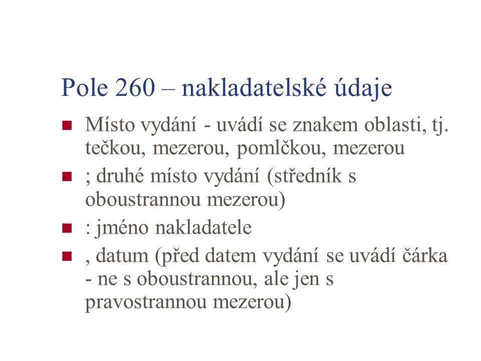 Pole 260 – nakladatelské údaje Místo vydání - uvádí se znakem oblasti, tj. tečkou, mezerou, pomlčkou, mezerou ; druhé místo vydání (středník s oboustr