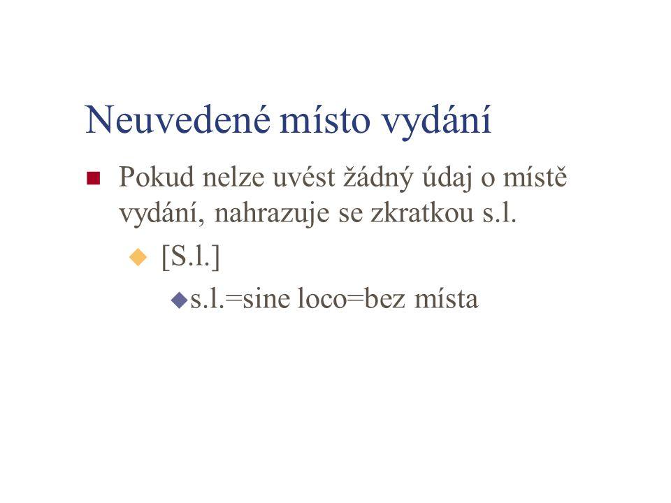 Neuvedené místo vydání Pokud nelze uvést žádný údaj o místě vydání, nahrazuje se zkratkou s.l. u [S.l.] u s.l.=sine loco=bez místa