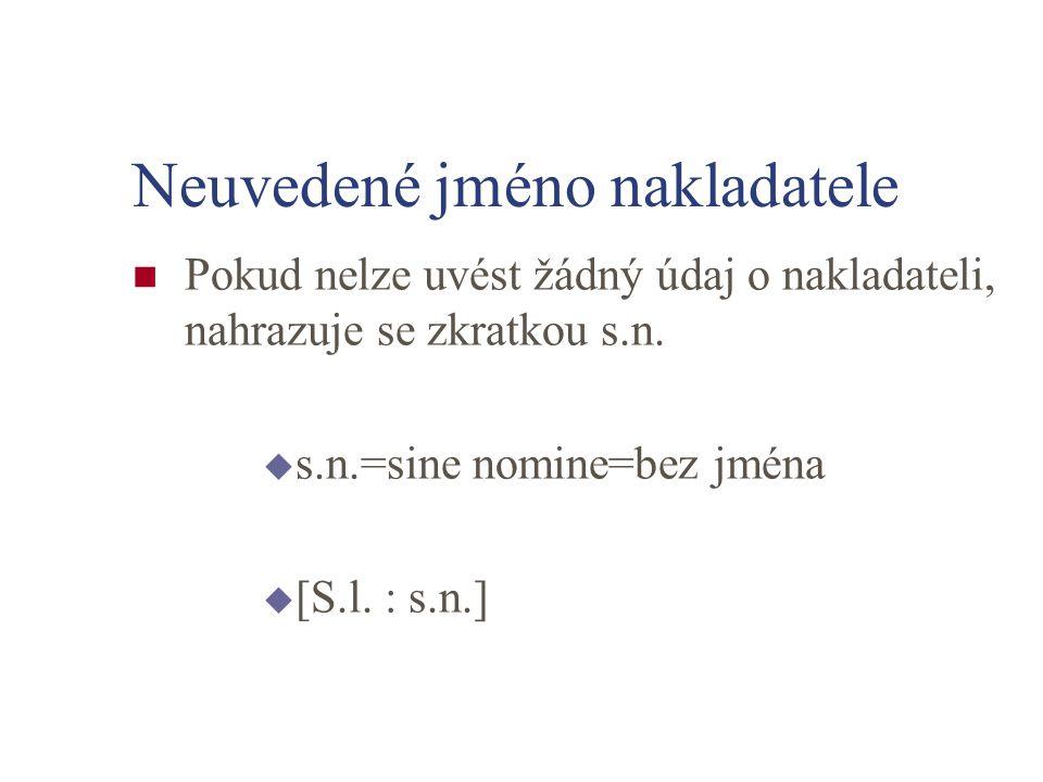 Neuvedené jméno nakladatele Pokud nelze uvést žádný údaj o nakladateli, nahrazuje se zkratkou s.n. u s.n.=sine nomine=bez jména u [S.l. : s.n.]