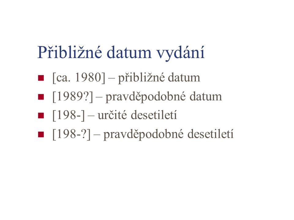 Přibližné datum vydání [ca. 1980] – přibližné datum [1989?] – pravděpodobné datum [198-] – určité desetiletí [198-?] – pravděpodobné desetiletí