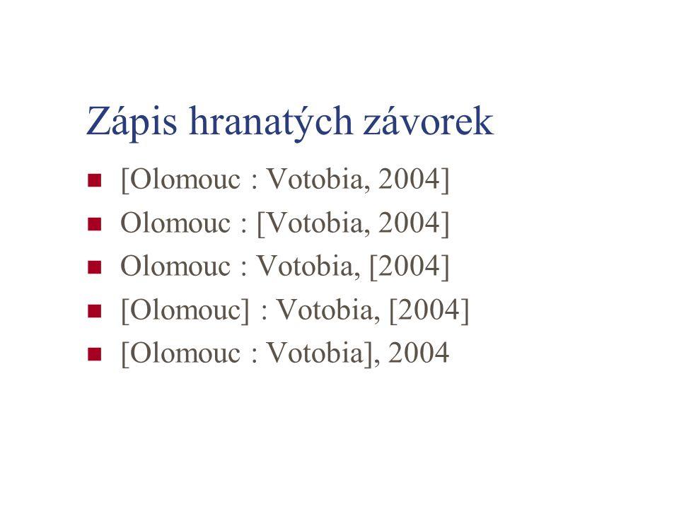 Zápis hranatých závorek [Olomouc : Votobia, 2004] Olomouc : [Votobia, 2004] Olomouc : Votobia, [2004] [Olomouc] : Votobia, [2004] [Olomouc : Votobia],