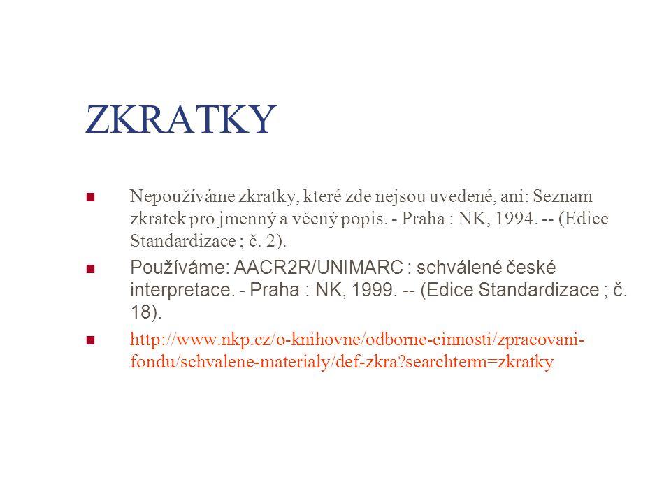 ZKRATKY Nepoužíváme zkratky, které zde nejsou uvedené, ani: Seznam zkratek pro jmenný a věcný popis. - Praha : NK, 1994. -- (Edice Standardizace ; č.