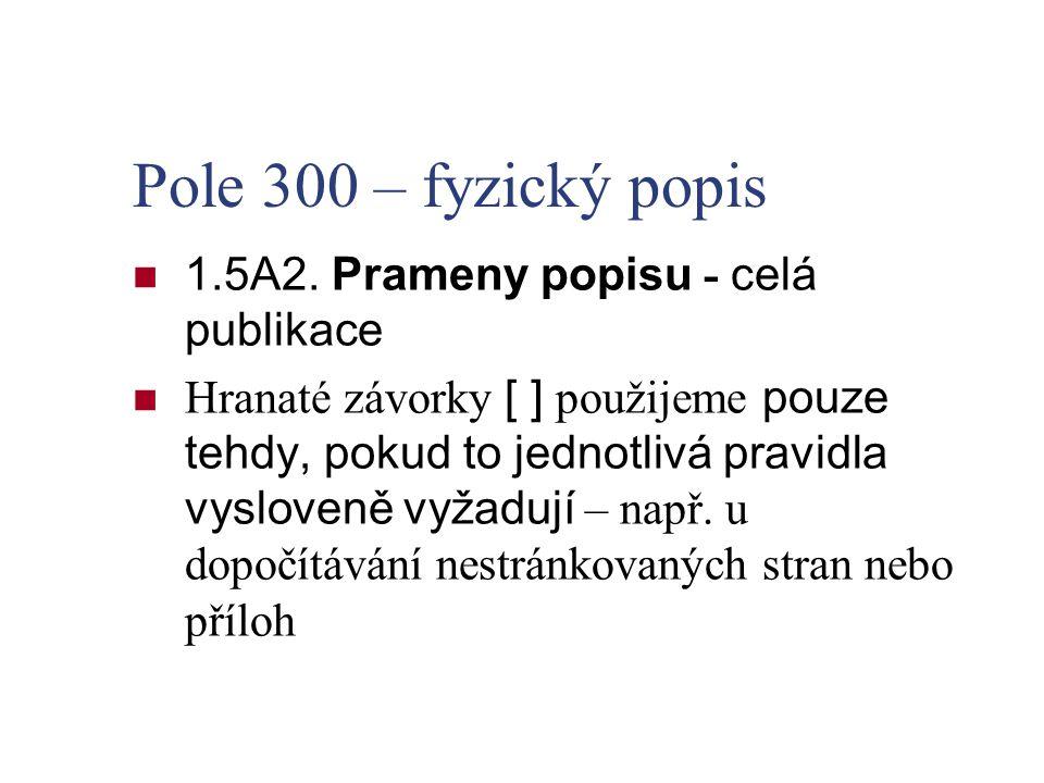 Pole 300 – fyzický popis 1.5A2. Prameny popisu - celá publikace Hranaté závorky [ ] použijeme pouze tehdy, pokud to jednotlivá pravidla vysloveně vyža