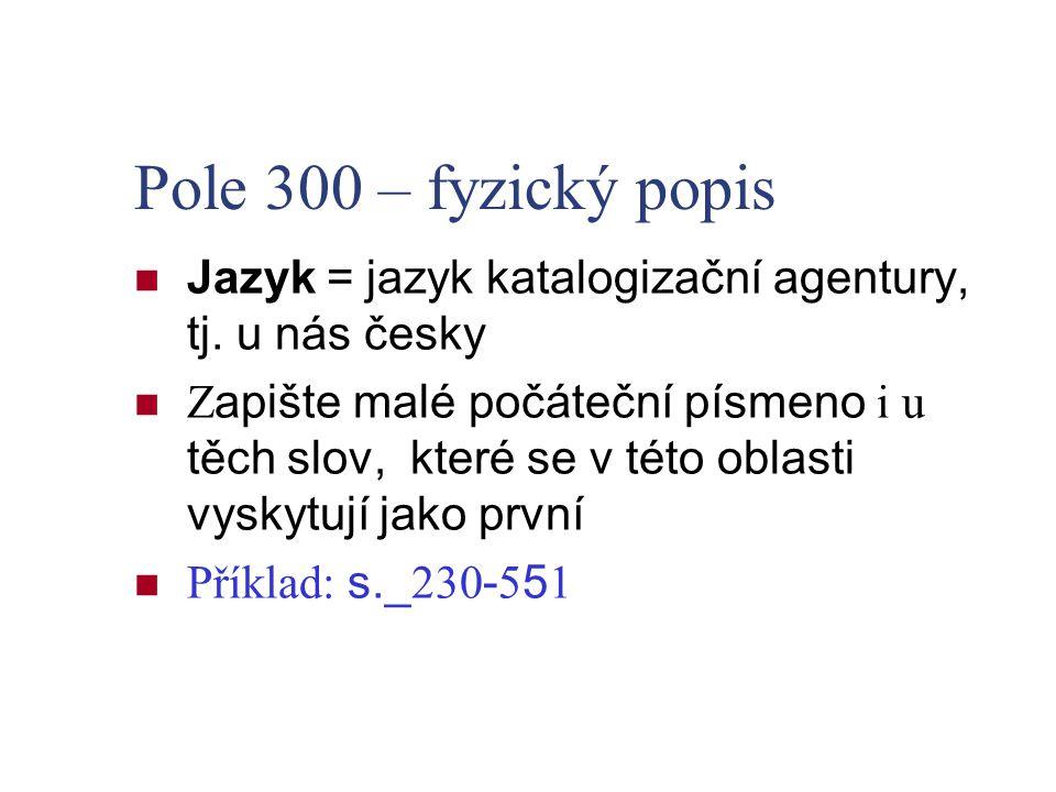 Pole 300 – fyzický popis Jazyk = jazyk katalogizační agentury, tj. u nás česky Z apište malé počáteční písmeno i u těch slov, které se v této oblasti