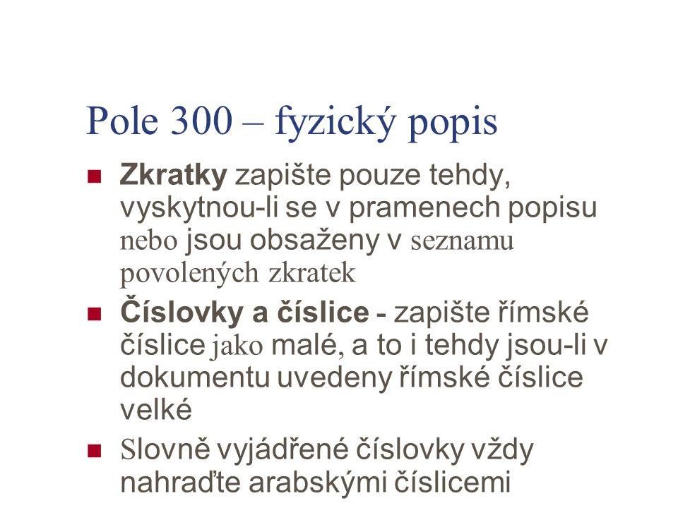 Pole 300 – fyzický popis Zkratky zapište pouze tehdy, vyskytnou-li se v pramenech popisu nebo jsou obsaženy v seznamu povolených zkratek Číslovky a čí