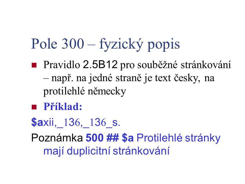 Pole 300 – fyzický popis Pravidlo 2.5B12 pro souběžné stránkování – např. na jedné straně je text česky, na protilehlé německy Příklad: $axii,_ 1 3 6,