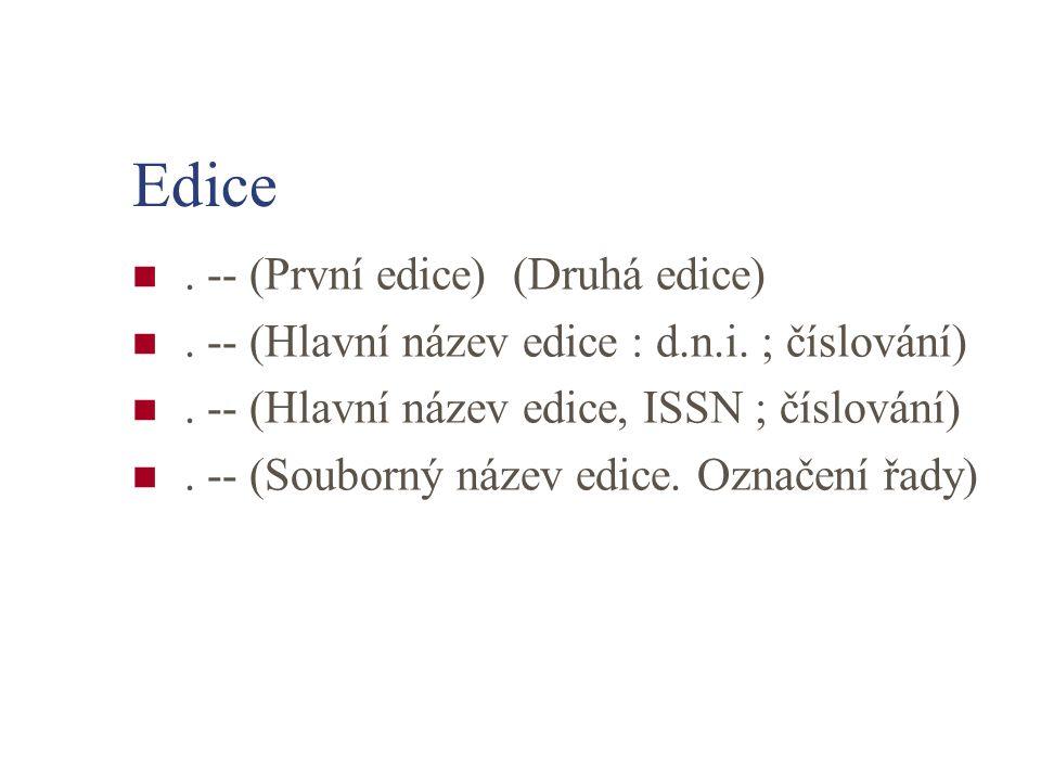 Edice. -- (První edice) (Druhá edice). -- (Hlavní název edice : d.n.i. ; číslování). -- (Hlavní název edice, ISSN ; číslování). -- (Souborný název edi