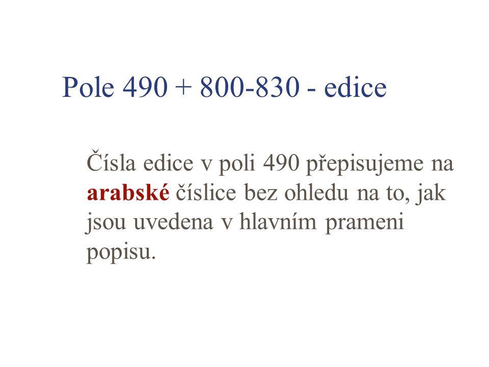 Pole 490 + 800-830 - edice Čísla edice v poli 490 přepisujeme na arabské číslice bez ohledu na to, jak jsou uvedena v hlavním prameni popisu.