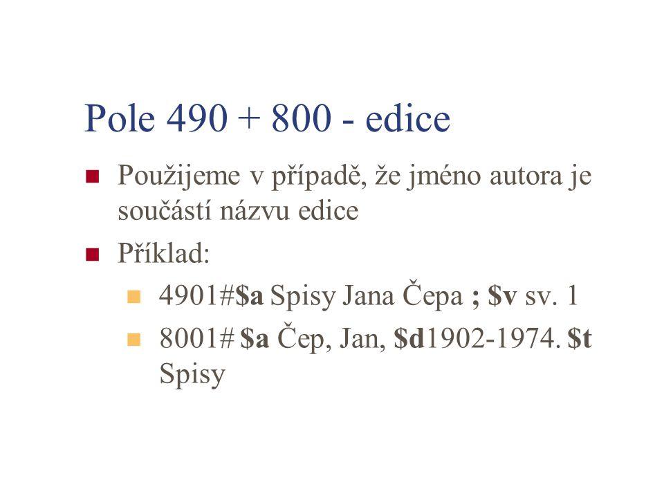 Pole 490 + 800 - edice Použijeme v případě, že jméno autora je součástí názvu edice Příklad: 4901#$a Spisy Jana Čepa ; $v sv. 1 8001# $a Čep, Jan, $d1