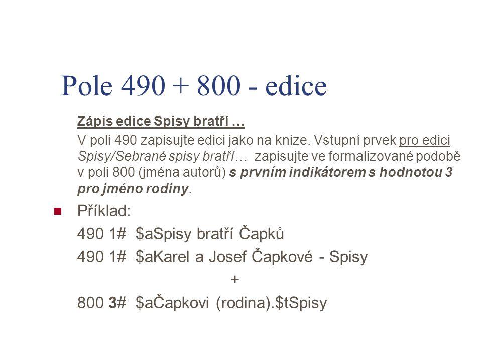 Pole 490 + 800 - edice Zápis edice Spisy bratří … V poli 490 zapisujte edici jako na knize. Vstupní prvek pro edici Spisy/Sebrané spisy bratří… zapisu