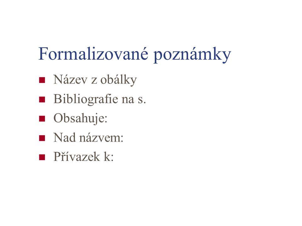 Formalizované poznámky Název z obálky Bibliografie na s. Obsahuje: Nad názvem: Přívazek k:
