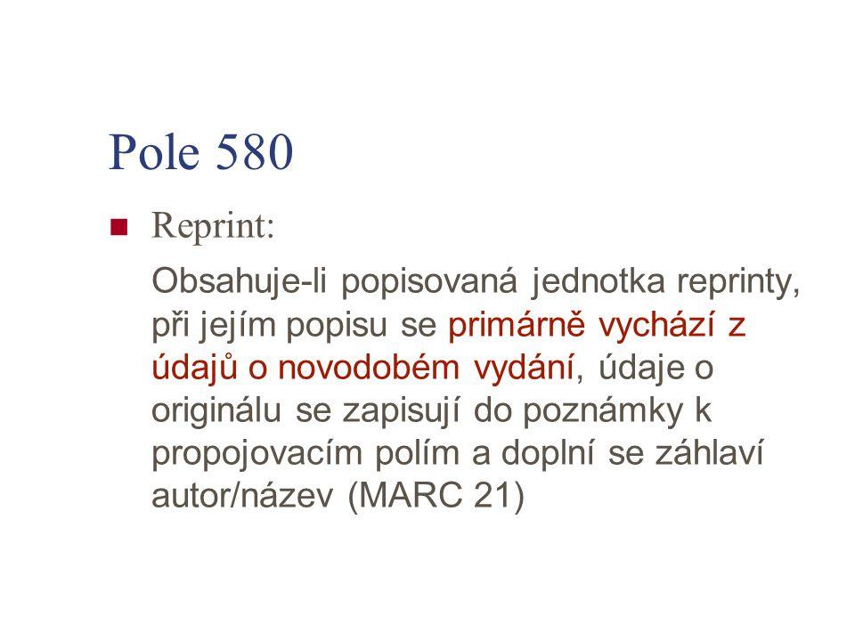 Pole 580 Reprint: Obsahuje-li popisovaná jednotka reprinty, při jejím popisu se primárně vychází z údajů o novodobém vydání, údaje o originálu se zapi