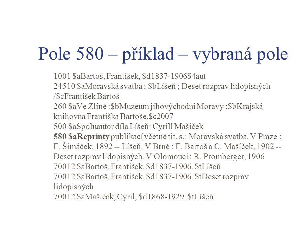 Pole 580 – příklad – vybraná pole 1001 $aBartoš, František, $d1837-1906$4aut 24510 $aMoravská svatba ; $bLíšeň ; Deset rozprav lidopisných /$cFrantiše