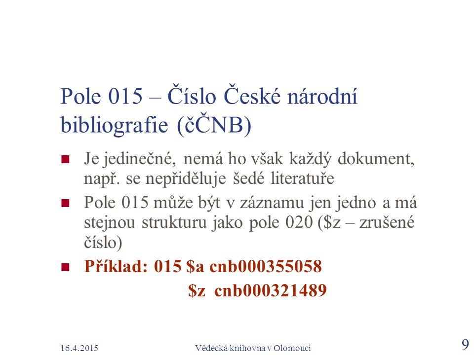16.4.2015Vědecká knihovna v Olomouci 9 Pole 015 – Číslo České národní bibliografie (čČNB) Je jedinečné, nemá ho však každý dokument, např. se nepřiděl