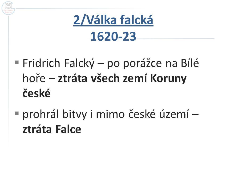  Fridrich Falcký – po porážce na Bílé hoře – ztráta všech zemí Koruny české  prohrál bitvy i mimo české území – ztráta Falce 2/Válka falcká 1620-23
