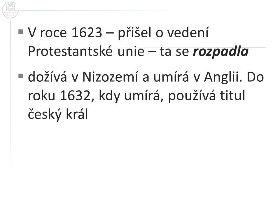  V roce 1623 – přišel o vedení Protestantské unie – ta se rozpadla  dožívá v Nizozemí a umírá v Anglii. Do roku 1632, kdy umírá, používá titul český