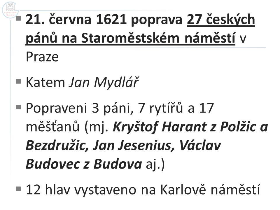  21. června 1621 poprava 27 českých pánů na Staroměstském náměstí v Praze  Katem Jan Mydlář  Popraveni 3 páni, 7 rytířů a 17 měšťanů (mj. Kryštof H