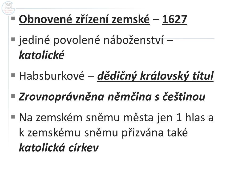  Obnovené zřízení zemské – 1627  jediné povolené náboženství – katolické  Habsburkové – dědičný královský titul  Zrovnoprávněna němčina s češtinou