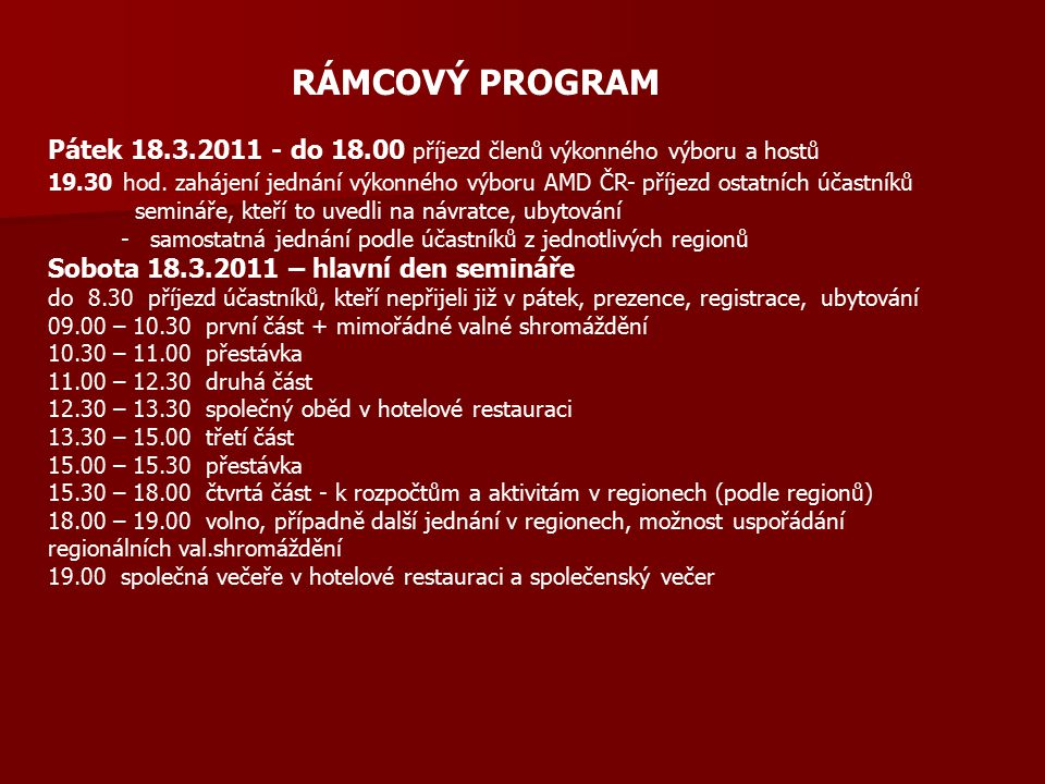 RÁMCOVÝ PROGRAM Pátek 18.3.2011 - do 18.00 příjezd členů výkonného výboru a hostů 19.30 hod. zahájení jednání výkonného výboru AMD ČR- příjezd ostatní