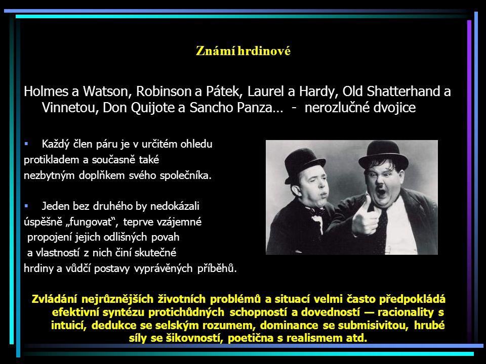 Známí hrdinové Holmes a Watson, Robinson a Pátek, Laurel a Hardy, Old Shatterhand a Vinnetou, Don Quijote a Sancho Panza… - nerozlučné dvojice  Každý člen páru je v určitém ohledu protikladem a současně také nezbytným doplňkem svého společníka.