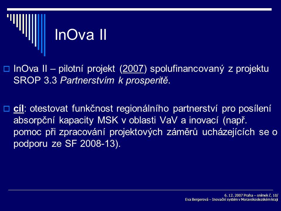 6. 12. 2007 Praha – snímek č. 10/ Eva Bergerová – Inovační systém v Moravskoslezském kraji InOva II  InOva II – pilotní projekt (2007) spolufinancova